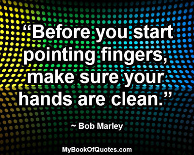 """""""Before you start pointing fingers, make sure your hands are clean."""" ~ Bob Marley"""