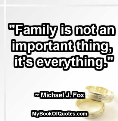 """""""Family is not an important thing, it's everything."""" ~ Michael J. Fox"""