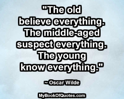 """""""The old believe everything. The middle-aged suspect everything. The young know everything."""" ~ Oscar Wilde"""