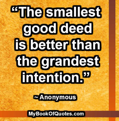 """The smallest good deed is better than the grandest intention."" ~ Anonymous"