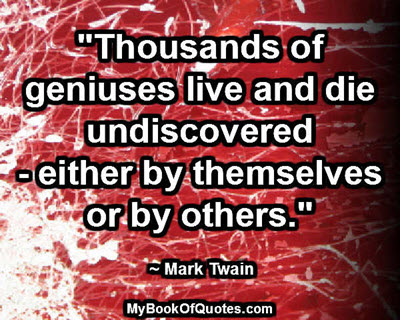 """Thousands of geniuses live and die undiscovered - either by themselves or by others."" ~ Mark Twain"
