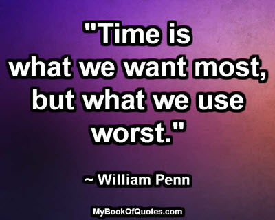 """""""Time is what we want most, but what we use worst."""" ~ William Penn"""