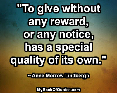 """""""To give without any reward, or any notice, has a special quality of its own."""" ~ Anne Morrow Lindbergh"""