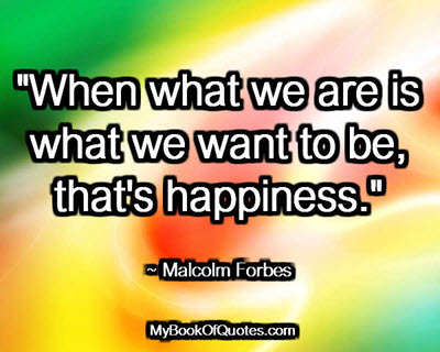 """""""When what we are is what we want to be, that's happiness."""" ~ Malcolm Forbes"""
