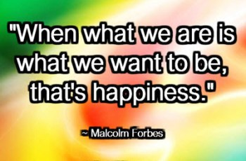 """When what we are is what we want to be, that's happiness."" ~ Malcolm Forbes"