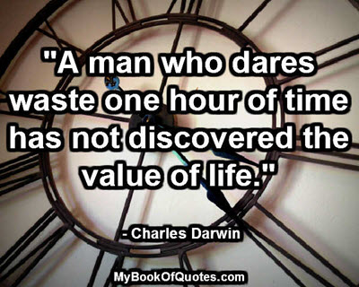 """A man who dares waste one hour of time has not discovered the value of life."" - Charles Darwin"