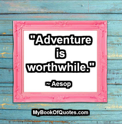 """Adventure is worthwhile."" ~ Aesop"