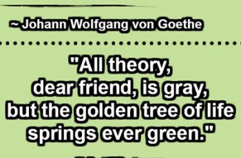 """All theory, dear friend, is gray, but the golden tree of life springs ever green."" ~ Johann Wolfgang von Goethe"