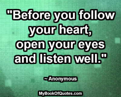 """Before you follow your heart, open your eyes and listen well."" ~ Anonymous"