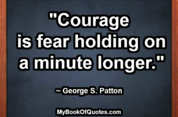 """Courage is fear holding on a minute longer."" ~ George S. Patton"