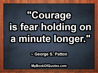 """""""Courage is fear holding on a minute longer."""" ~ George S. Patton"""