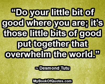 """""""Do your little bit of good where you are; it's those little bits of good put together that overwhelm the world."""" ~ Desmond Tutu"""