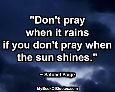 """Don't pray when it rains if you don't pray when the sun shines."" ~ Satchel Paige"