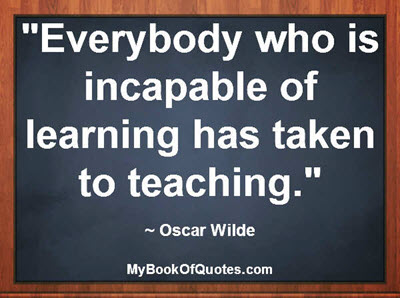 """Everybody who is incapable of learning has taken to teaching."" ~ Oscar Wilde"