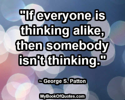 """If everyone is thinking alike, then somebody isn't thinking."" ~ George S. Patton"