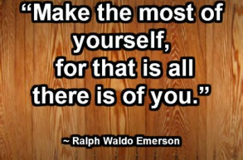 """""""Make the most of yourself, for that is all there is of you."""" ~ Ralph Waldo Emerson"""