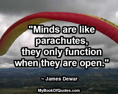 """""""Minds are like parachutes; they only function when they are open."""" ~ James Dewar"""