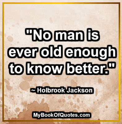 """""""No man is ever old enough to know better."""" ~ Holbrook Jackson"""