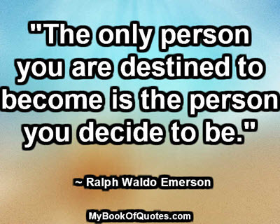 """""""The only person you are destined to become is the person you decide to be."""" ~ Ralph Waldo Emerson"""
