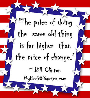 """The price of doing the same old thing is far higher than the price of change."" ~ Bill Clinton"