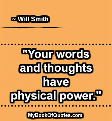 """Your words and thoughts have physical power."" ~ Will Smith"