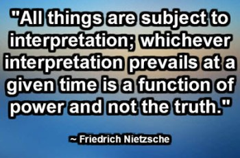 """All things are subject to interpretation; whichever interpretation prevails at a given time is a function of power and not the truth."" ~ Friedrich Nietzsche"