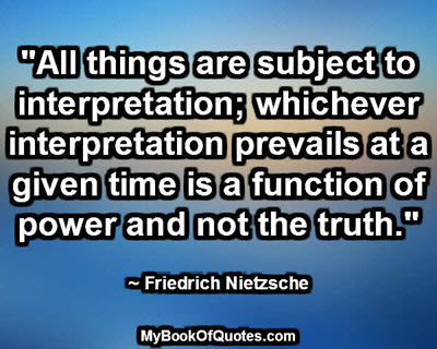 """""""All things are subject to interpretation; whichever interpretation prevails at a given time is a function of power and not the truth."""" ~ Friedrich Nietzsche"""