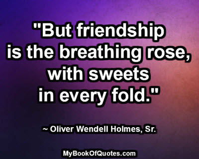 """But friendship is the breathing rose, with sweets in every fold."" ~ Oliver Wendell Holmes, Sr."