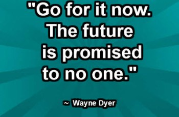 """Go for it now. The future is promised to no one."" ~ Wayne Dyer"