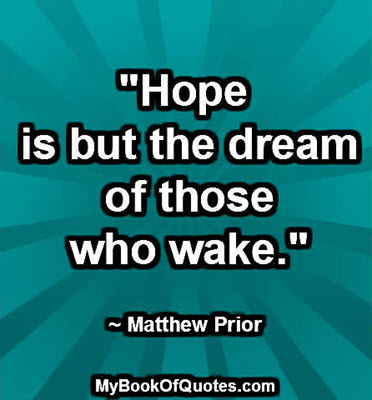 """""""Hope is but the dream of those who wake."""" ~ Matthew Prior"""