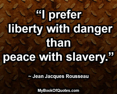 """""""I prefer liberty with danger than peace with slavery."""" ~ Jean Jacques Rousseau"""