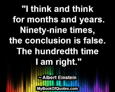 """""""I think and think for months and years. Ninety-nine times, the conclusion is false. The hundredth time I am right."""" ~ Albert Einstein"""