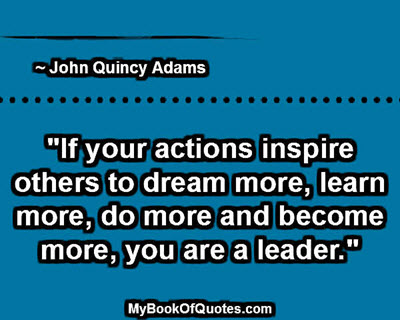 """If your actions inspire others to dream more, learn more, do more and become more, you are a leader."" ~ John Quincy Adams"