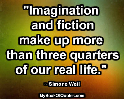 """Imagination and fiction make up more than three quarters of our real life."" ~ Simone Weil"