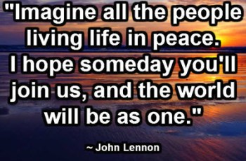 """Imagine all the people living life in peace. I hope someday you'll join us, and the world will be as one."" ~ John Lennon"