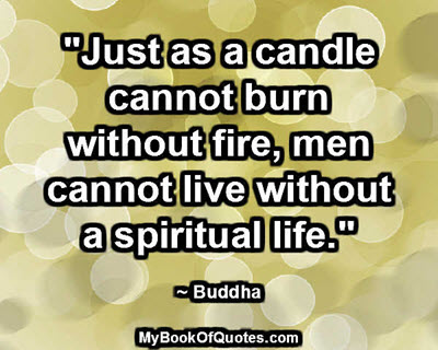 """Just as a candle cannot burn without fire, men cannot live without a spiritual life."" ~ Buddha"