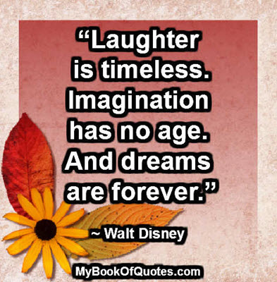 """Laughter is timeless. Imagination has no age. And dreams are forever."" ~ Walt Disney"