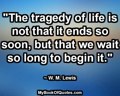"""The tragedy of life is not that it ends so soon, but that we wait so long to begin it."" ~ W. M. Lewis"