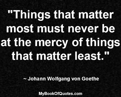 """""""Things that matter most must never be at the mercy of things that matter least."""" ~ Johann Wolfgang von Goethe"""