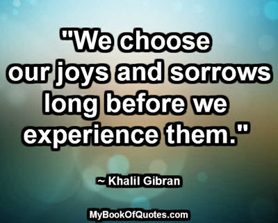 """""""We choose our joys and sorrows long before we experience them."""" ~ Khalil Gibran"""