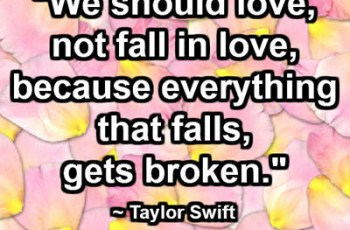 """We should love, not fall in love, because everything that falls, gets broken."" ~ Taylor Swift"
