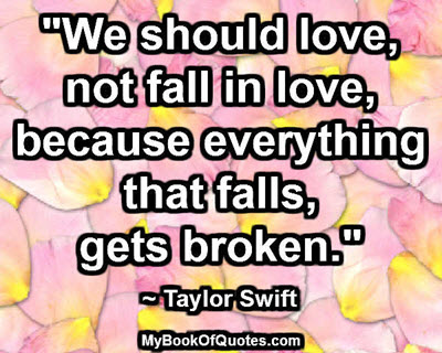 """""""We should love, not fall in love, because everything that falls, gets broken."""" ~ Taylor Swift"""