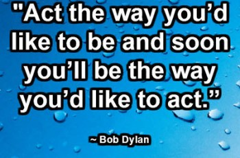 """Act the way you'd like to be and soon you'll be the way you'd like to act."" ~ Bob Dylan"