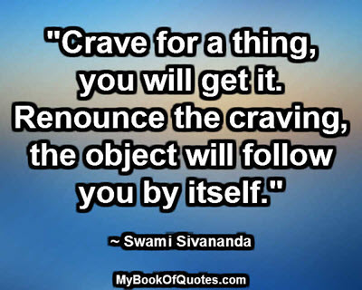 """Crave for a thing, you will get it. Renounce the craving, the object will follow you by itself."" ~ Swami Sivananda"