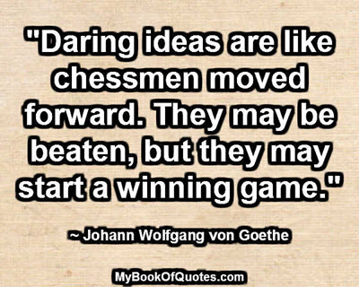"""Daring ideas are like chessmen moved forward. They may be beaten, but they may start a winning game."" - Johann Wolfgang von Goethe"