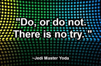 """Do, or do not. There is no try."" ~ Jedi Master Yoda"