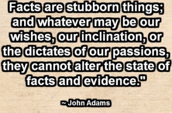 """Facts are stubborn things; and whatever may be our wishes, our inclination, or the dictates of our passions, they cannot alter the state of facts and evidence."" ~ John Adams"