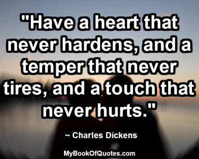 """""""Have a heart that never hardens, and a temper that never tires, and a touch that never hurts."""" ~ Charles Dickens"""
