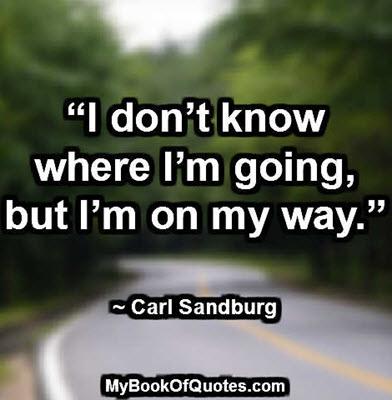 """I don't know where I'm going, but I'm on my way."" ~ Carl Sandburg"