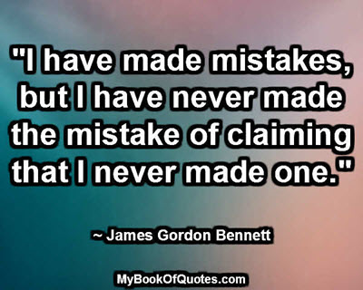 """I have made mistakes, but I have never made the mistake of claiming that I never made one."" ~ James Gordon Bennett"